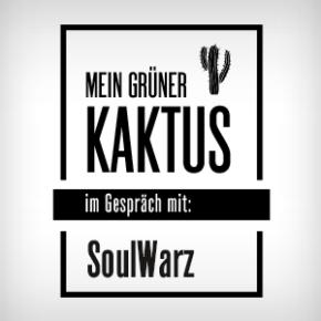 MEIN GRÜNER KAKTUS!...im Gespräch mit SoulWarz