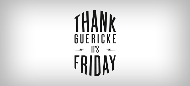 THANK GUERICKE IT'S FRIDAY